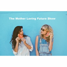 The Mother Loving Future Podcast